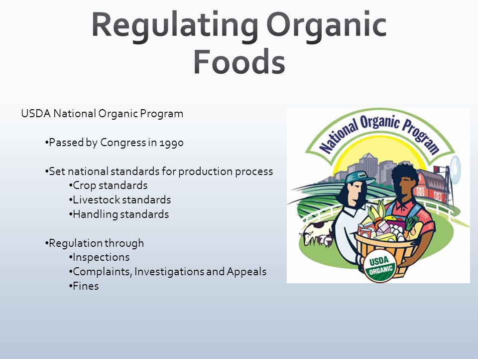 USDA National Organic Program Passed by Congress in 1990 Set national standards for production process Crop standards Livestock standards Handling standards Regulation through Inspections Complaints, Investigations and Appeals Fines
