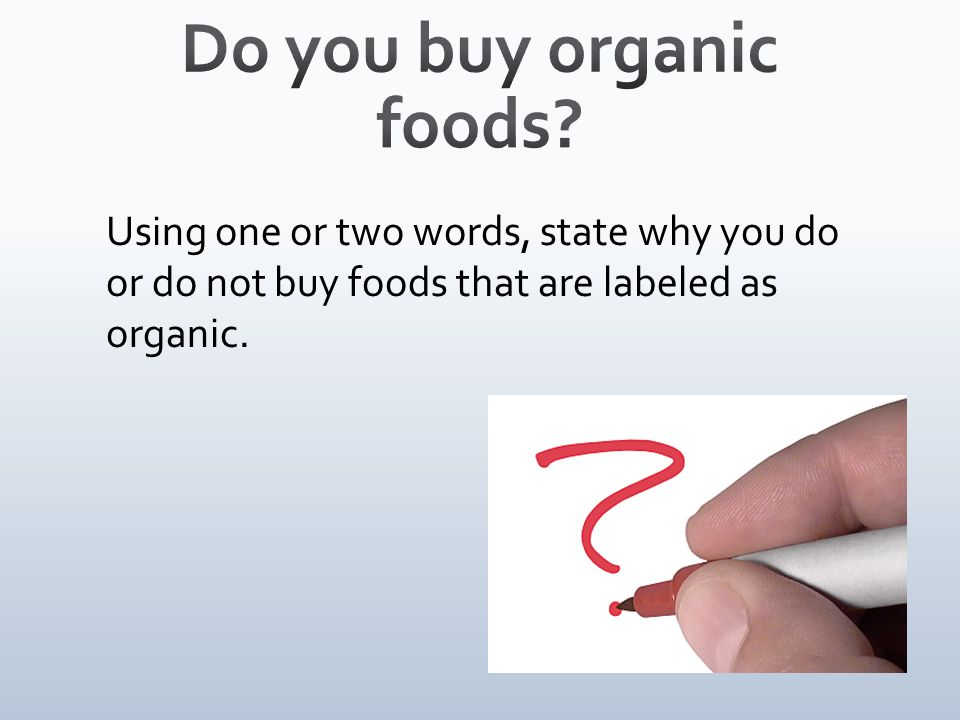 Using one or two words, state why you do or do not buy foods that are labeled as organic.