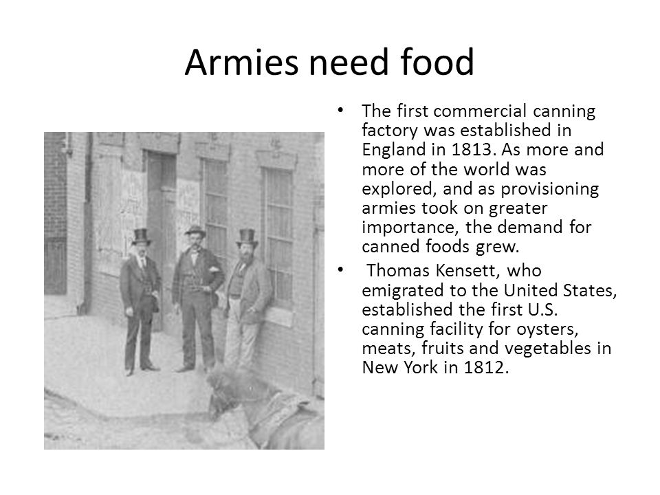 Armies need food The first commercial canning factory was established in England in 1813.