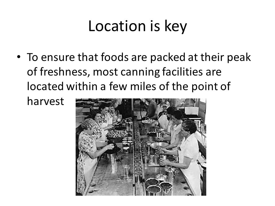 Location is key To ensure that foods are packed at their peak of freshness, most canning facilities are located within a few miles of the point of harvest