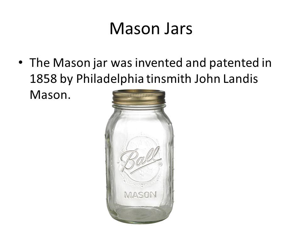 Mason Jars The Mason jar was invented and patented in 1858 by Philadelphia tinsmith John Landis Mason.