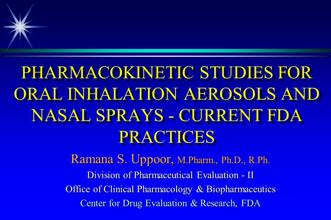 PHARMACOKINETIC STUDIES FOR ORAL INHALATION AEROSOLS AND NASAL SPRAYS - CURRENT FDA PRACTICES Ramana S. Uppoor, M.Pharm., Ph.D., R.Ph. Division of Pha