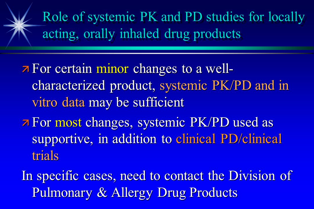 Role of systemic PK and PD studies for locally acting, orally inhaled drug products ä For certain minor changes to a well- characterized product, syst