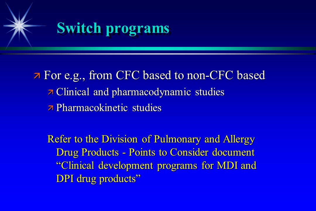 ä For e.g., from CFC based to non-CFC based ä Clinical and pharmacodynamic studies ä Pharmacokinetic studies Refer to the Division of Pulmonary and Al