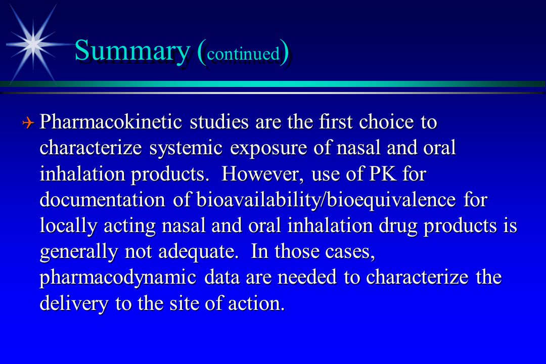 Summary ( continued ) Q Pharmacokinetic studies are the first choice to characterize systemic exposure of nasal and oral inhalation products. However,