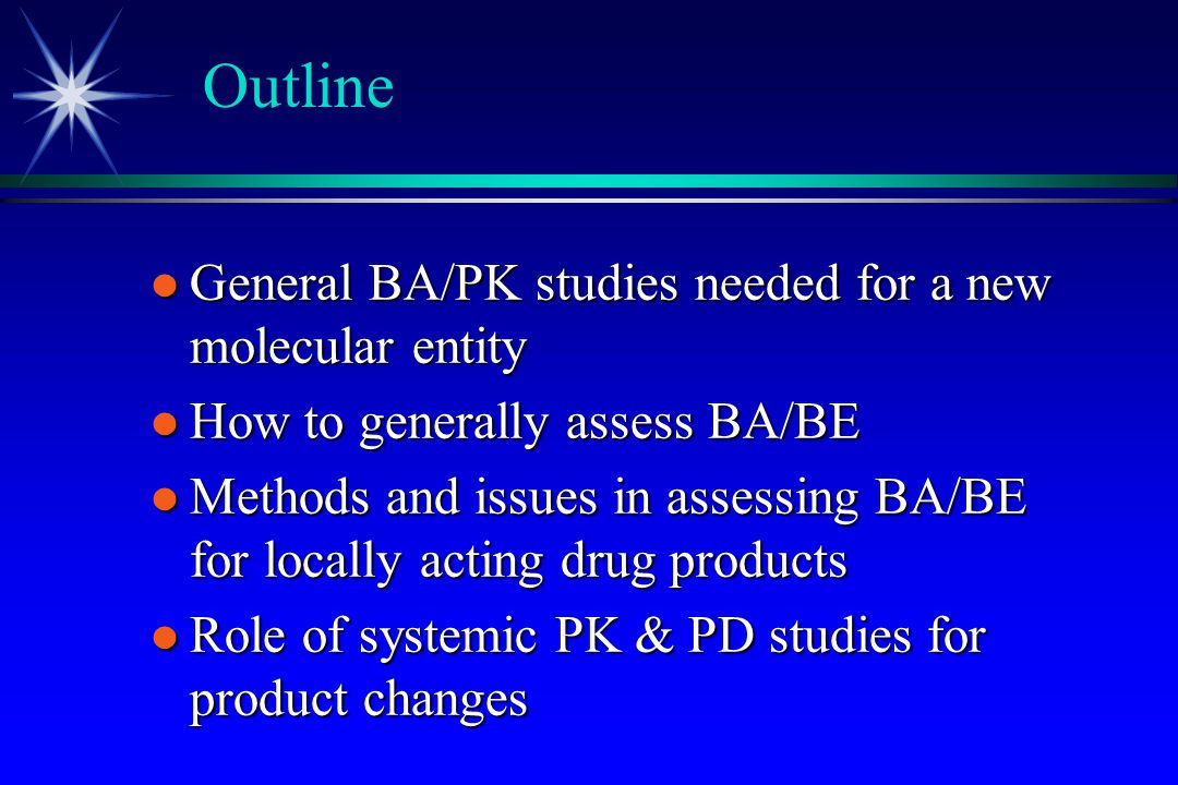 Outline l General BA/PK studies needed for a new molecular entity l How to generally assess BA/BE l Methods and issues in assessing BA/BE for locally