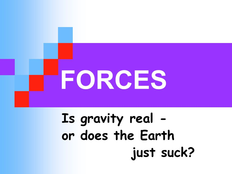 FORCES Is gravity real - or does the Earth just suck?
