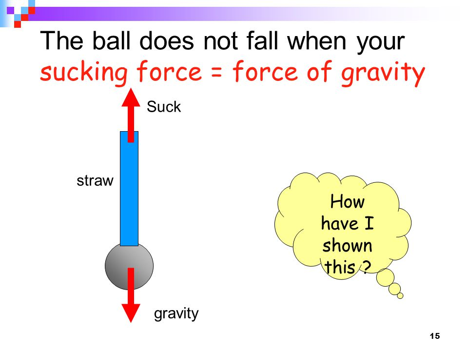 15 The ball does not fall when your sucking force = force of gravity straw Suck gravity How have I shown this ?