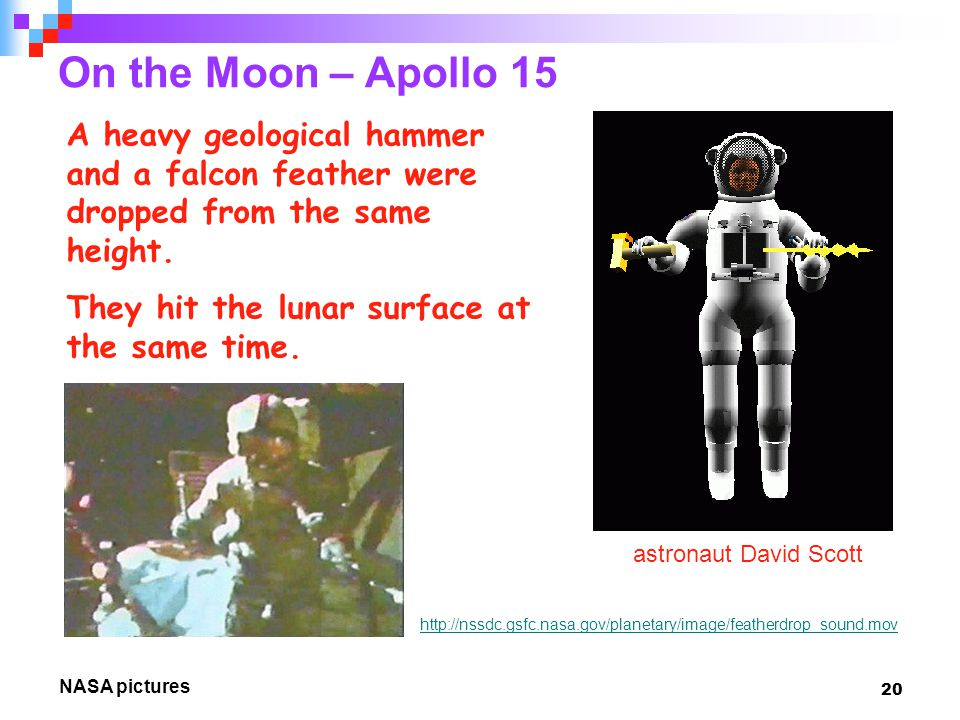 20 On the Moon – Apollo 15 http://nssdc.gsfc.nasa.gov/planetary/image/featherdrop_sound.mov A heavy geological hammer and a falcon feather were dropped from the same height.