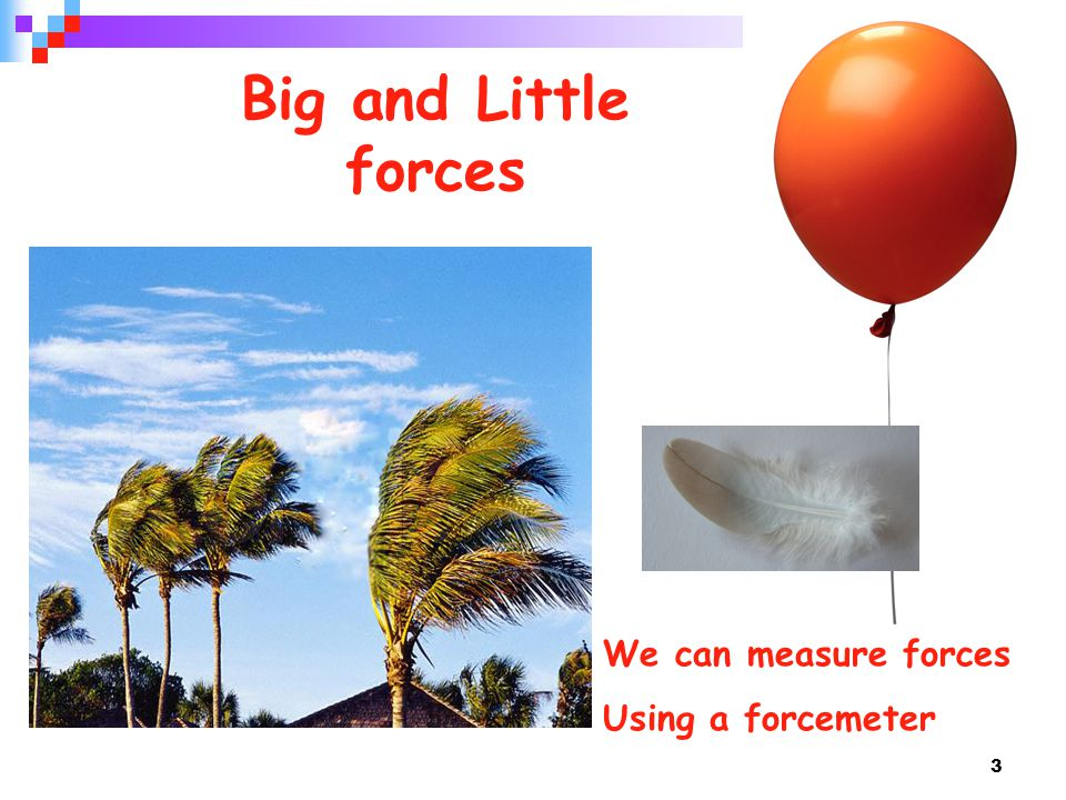 3 Big and Little forces We can measure forces Using a forcemeter