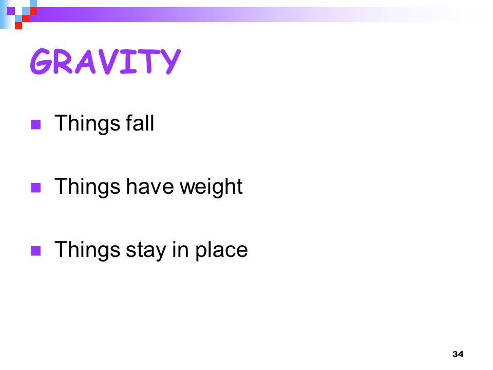 34 GRAVITY Things fall Things have weight Things stay in place