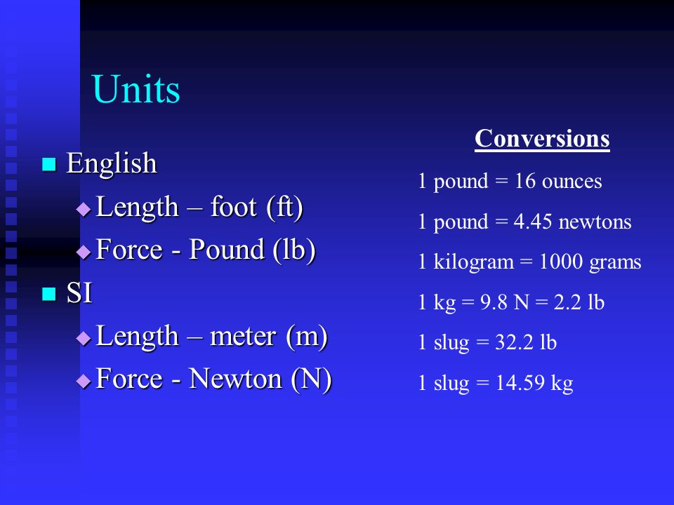 Units English English  Length – foot (ft)  Force - Pound (lb) SI SI  Length – meter (m)  Force - Newton (N) Conversions 1 pound = 16 ounces 1 pound = 4.45 newtons 1 kilogram = 1000 grams 1 kg = 9.8 N = 2.2 lb 1 slug = 32.2 lb 1 slug = 14.59 kg