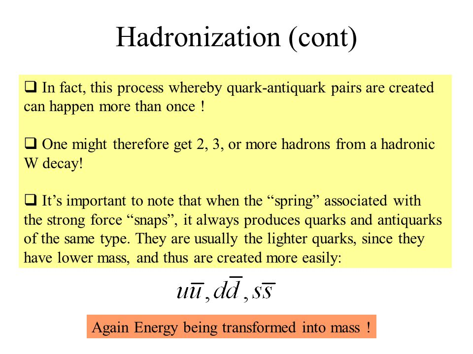 Hadronization (cont)  In fact, this process whereby quark-antiquark pairs are created can happen more than once .
