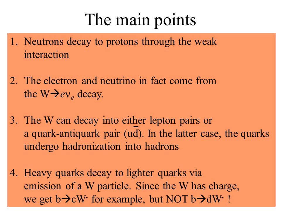 The main points 1.Neutrons decay to protons through the weak interaction 2.The electron and neutrino in fact come from the W  e e decay.