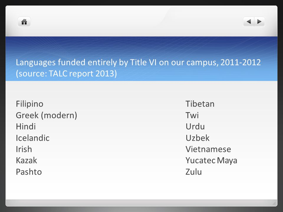 Languages funded entirely by Title VI on our campus, 2011-2012 (source: TALC report 2013) FilipinoTibetan Greek (modern)Twi HindiUrdu IcelandicUzbek IrishVietnamese KazakYucatec Maya PashtoZulu