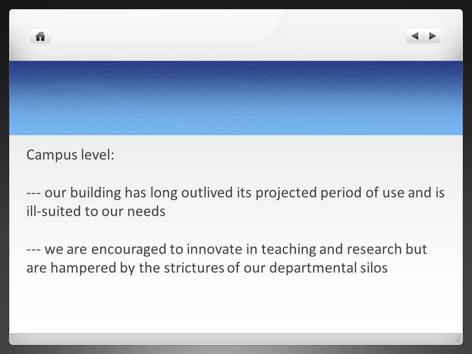 Campus level: --- our building has long outlived its projected period of use and is ill-suited to our needs --- we are encouraged to innovate in teaching and research but are hampered by the strictures of our departmental silos