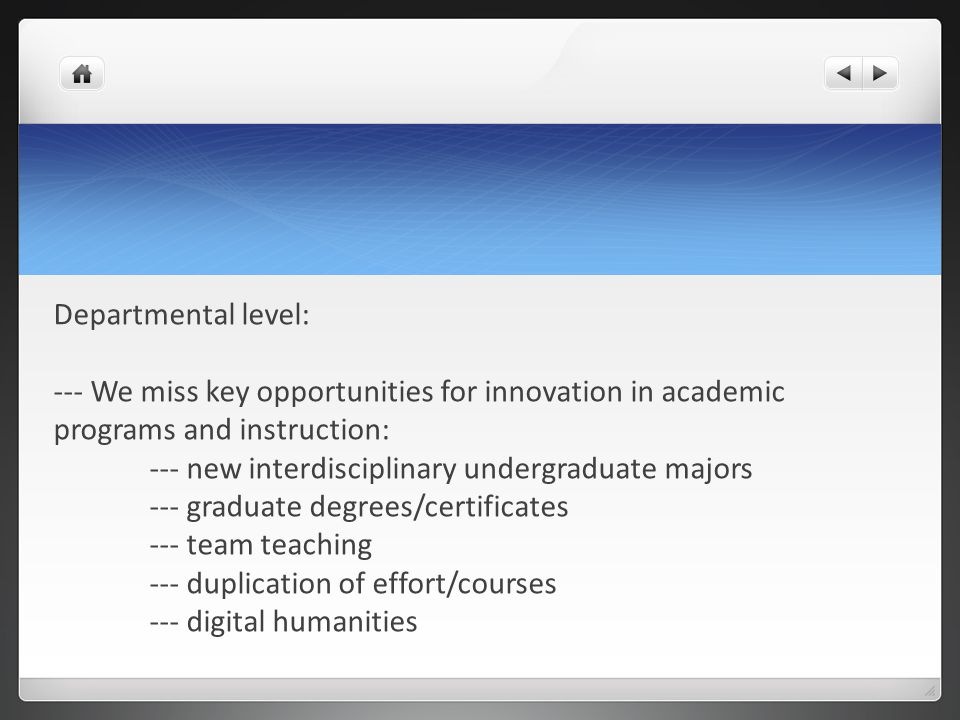 Departmental level: --- We miss key opportunities for innovation in academic programs and instruction: --- new interdisciplinary undergraduate majors --- graduate degrees/certificates --- team teaching --- duplication of effort/courses --- digital humanities
