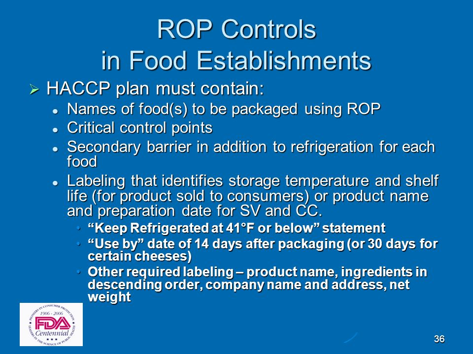 36 ROP Controls in Food Establishments  HACCP plan must contain: Names of food(s) to be packaged using ROP Names of food(s) to be packaged using ROP