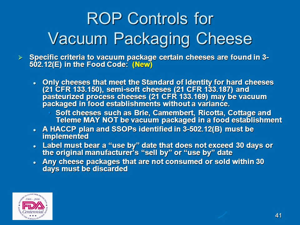 41 ROP Controls for Vacuum Packaging Cheese  Specific criteria to vacuum package certain cheeses are found in 3- 502.12(E) in the Food Code: (New) On