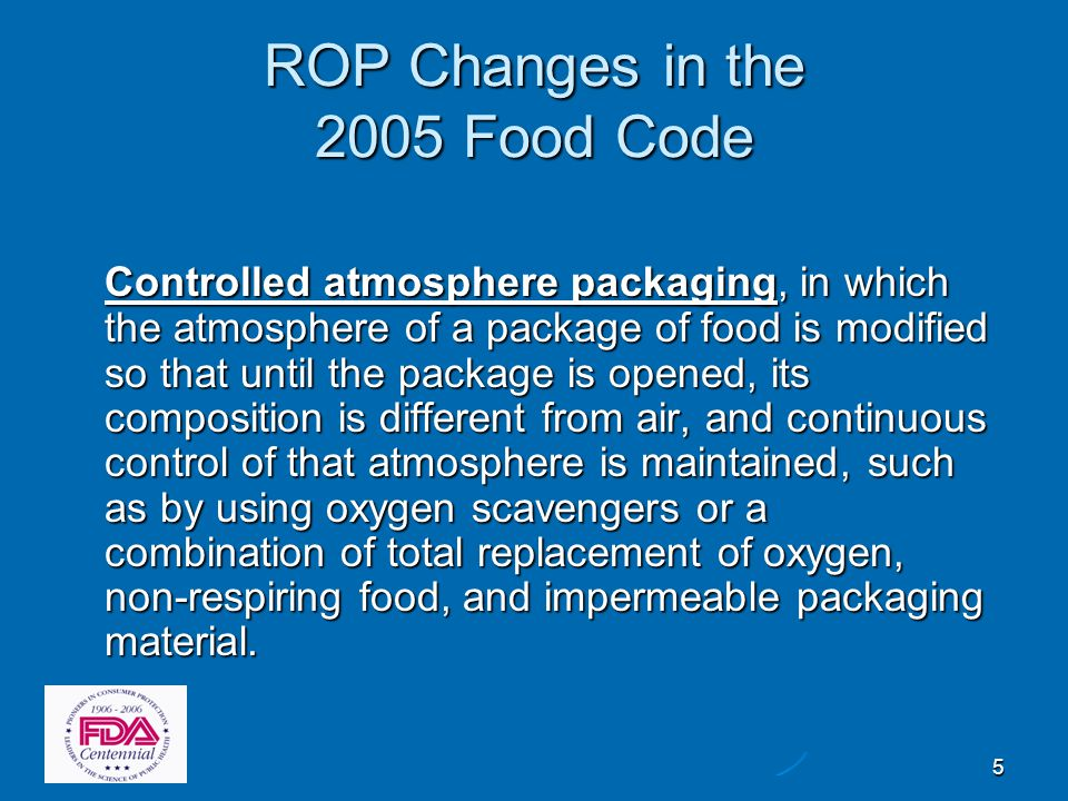 5 ROP Changes in the 2005 Food Code Controlled atmosphere packaging, in which the atmosphere of a package of food is modified so that until the packag