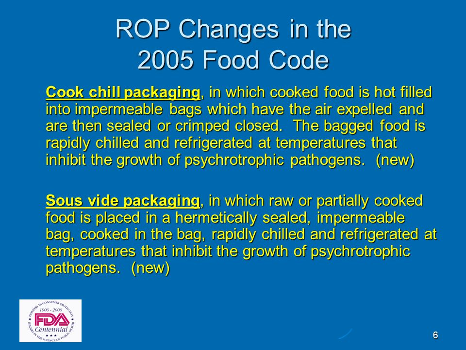 7 ROP Changes in the 2005 Food Code  In 3-501.12 Reduced Oxygen Packaging, Criteria* (New) Both Clostridium botulinum and Listeria monocytogenes must be considered as hazards of concern Both Clostridium botulinum and Listeria monocytogenes must be considered as hazards of concern Criteria for cook chill and sous vide packaging without a variance added Criteria for cook chill and sous vide packaging without a variance added Criteria for packaging certain cheeses under reduced oxygen without a variance added Criteria for packaging certain cheeses under reduced oxygen without a variance added