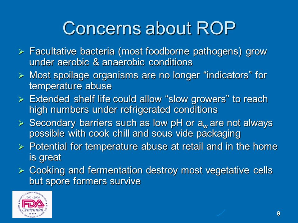 10 General Controls for ROP Hazards  Additional controls built into the Code: Minimize bacterial load with HACCP & SSOPs Minimize bacterial load with HACCP & SSOPs Use the hurdles or barrier concept with refrigeration Use the hurdles or barrier concept with refrigeration Store cook chill and sous vide products at 34°F if no other hurdles are present Store cook chill and sous vide products at 34°F if no other hurdles are present Cannot sell cook chill or sous vide bagged product to customers Cannot sell cook chill or sous vide bagged product to customers ROP fish only if frozen before, during and after ROP ROP fish only if frozen before, during and after ROP Place 14 or 30 day use by dates on labels to limit shelf life Place 14 or 30 day use by dates on labels to limit shelf life