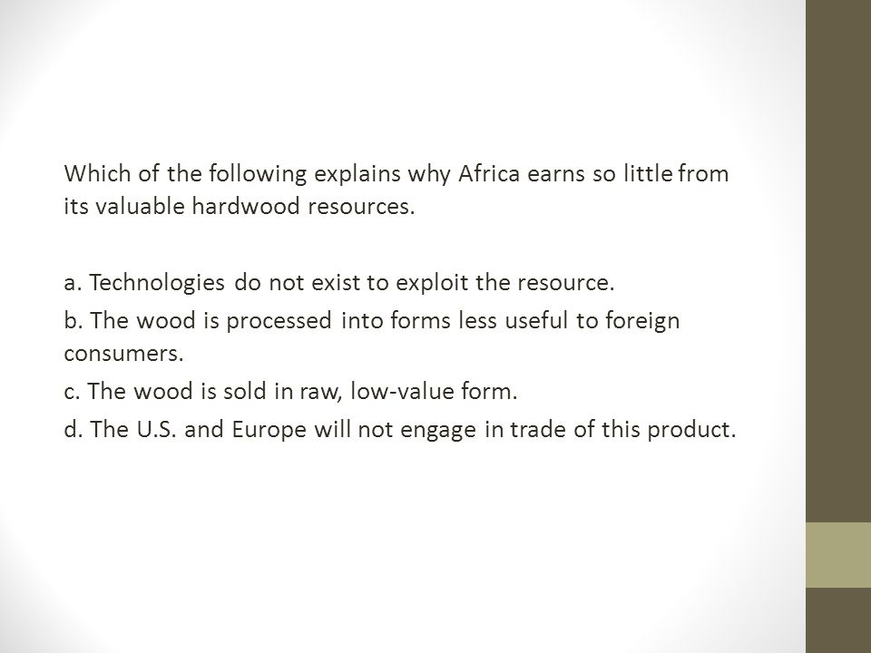 Which of the following explains why Africa earns so little from its valuable hardwood resources. a. Technologies do not exist to exploit the resource.