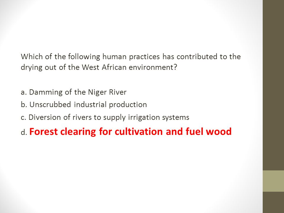 Which of the following human practices has contributed to the drying out of the West African environment? a. Damming of the Niger River b. Unscrubbed