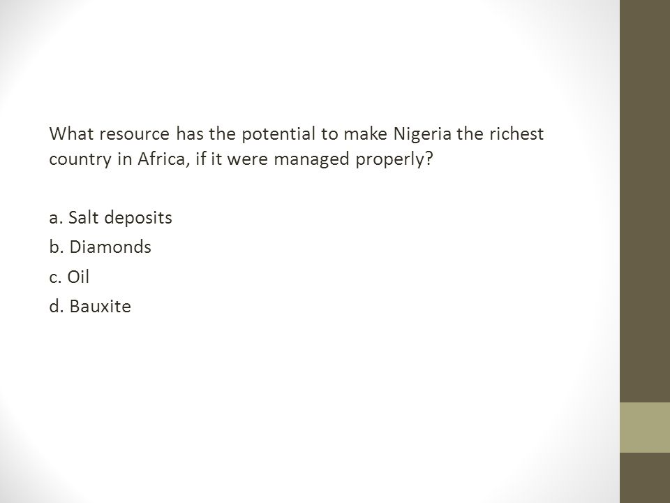What resource has the potential to make Nigeria the richest country in Africa, if it were managed properly? a. Salt deposits b. Diamonds c. Oil d. Bau