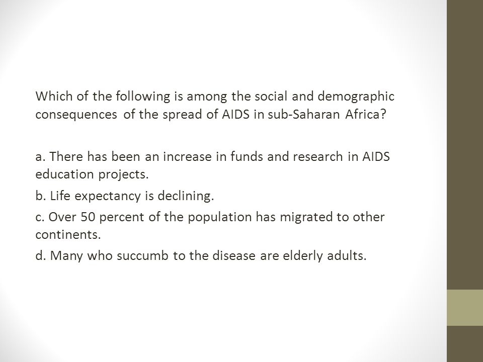 Which of the following is among the social and demographic consequences of the spread of AIDS in sub-Saharan Africa? a. There has been an increase in
