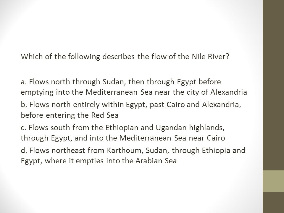 Which of the following describes the flow of the Nile River? a. Flows north through Sudan, then through Egypt before emptying into the Mediterranean S