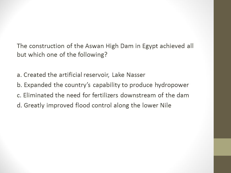 The construction of the Aswan High Dam in Egypt achieved all but which one of the following? a. Created the artificial reservoir, Lake Nasser b. Expan