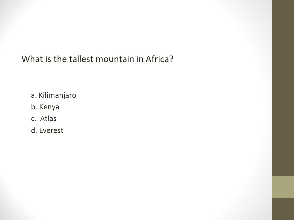 What is the tallest mountain in Africa? a. Kilimanjaro b. Kenya c. Atlas d. Everest