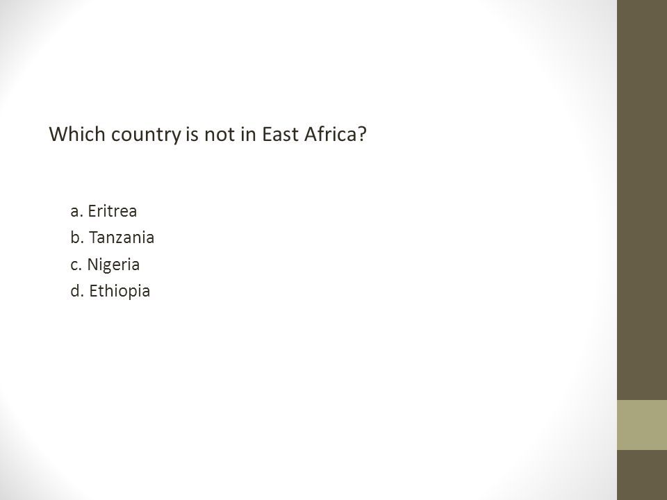 Which country is not in East Africa? a. Eritrea b. Tanzania c. Nigeria d. Ethiopia