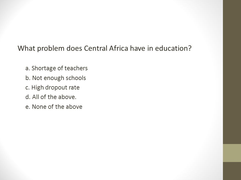 What problem does Central Africa have in education? a. Shortage of teachers b. Not enough schools c. High dropout rate d. All of the above. e. None of