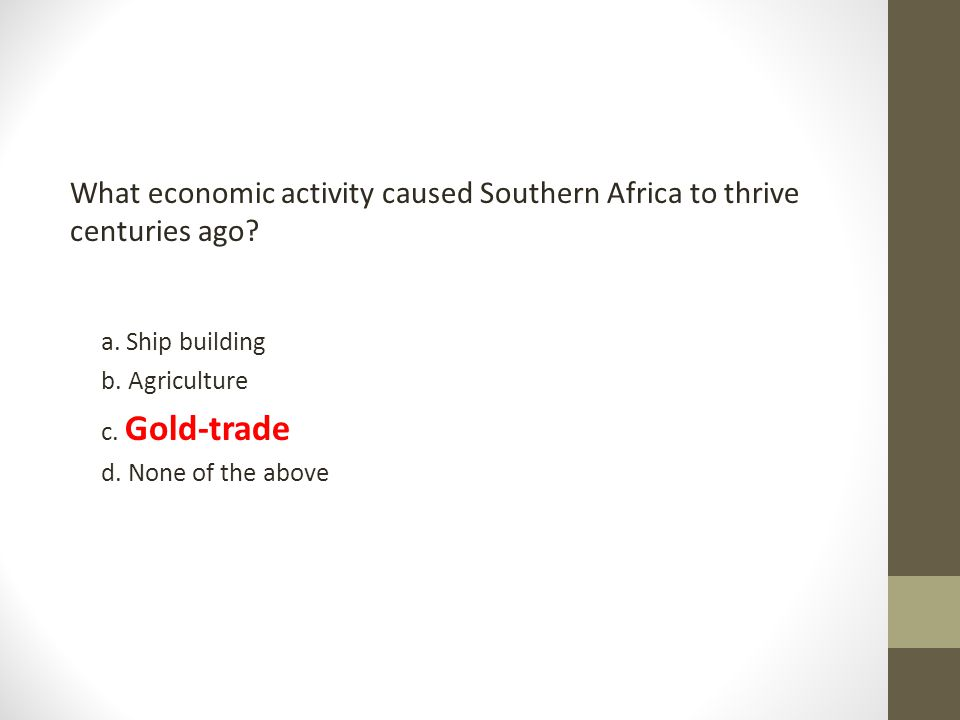 What economic activity caused Southern Africa to thrive centuries ago? a. Ship building b. Agriculture c. Gold-trade d. None of the above