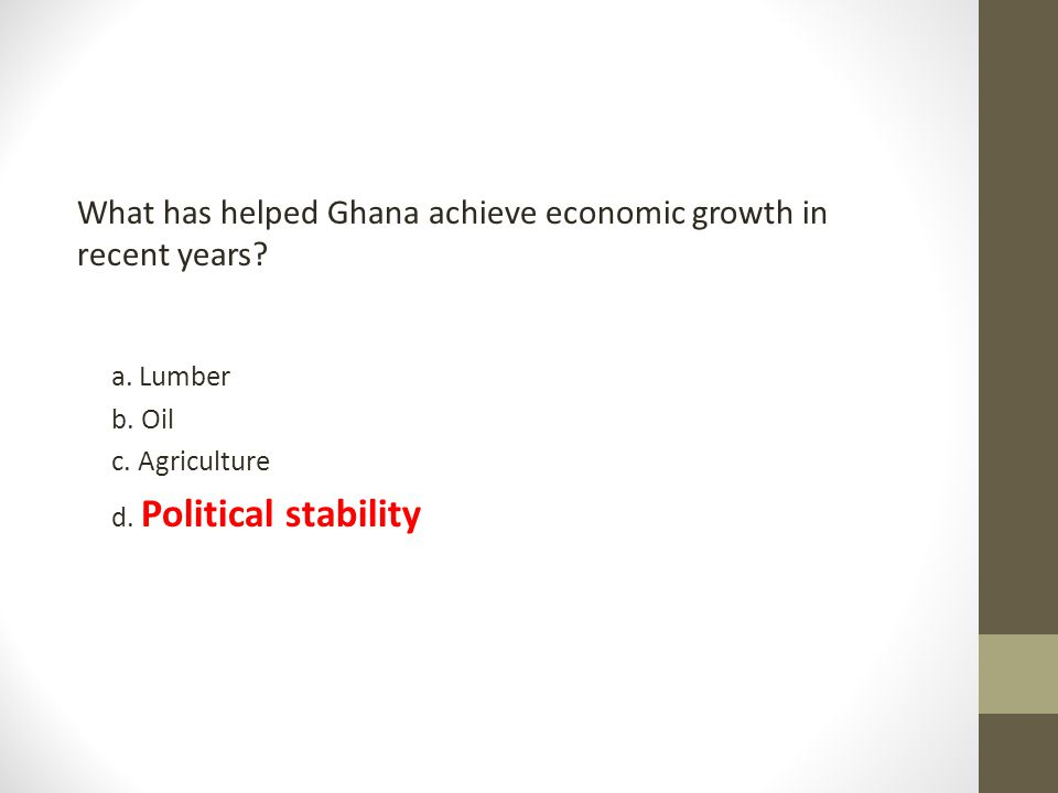 What has helped Ghana achieve economic growth in recent years? a. Lumber b. Oil c. Agriculture d. Political stability
