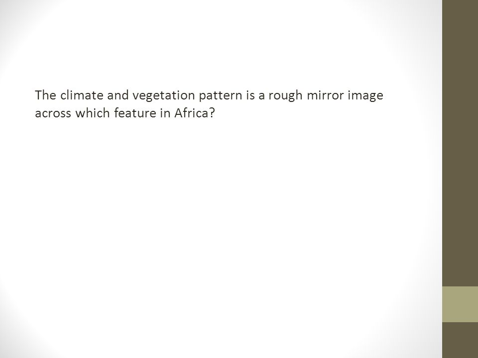 The climate and vegetation pattern is a rough mirror image across which feature in Africa?