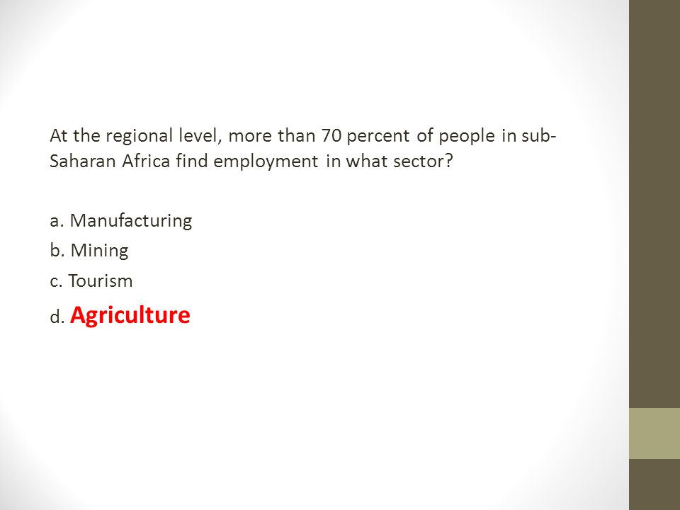 At the regional level, more than 70 percent of people in sub- Saharan Africa find employment in what sector? a. Manufacturing b. Mining c. Tourism d.