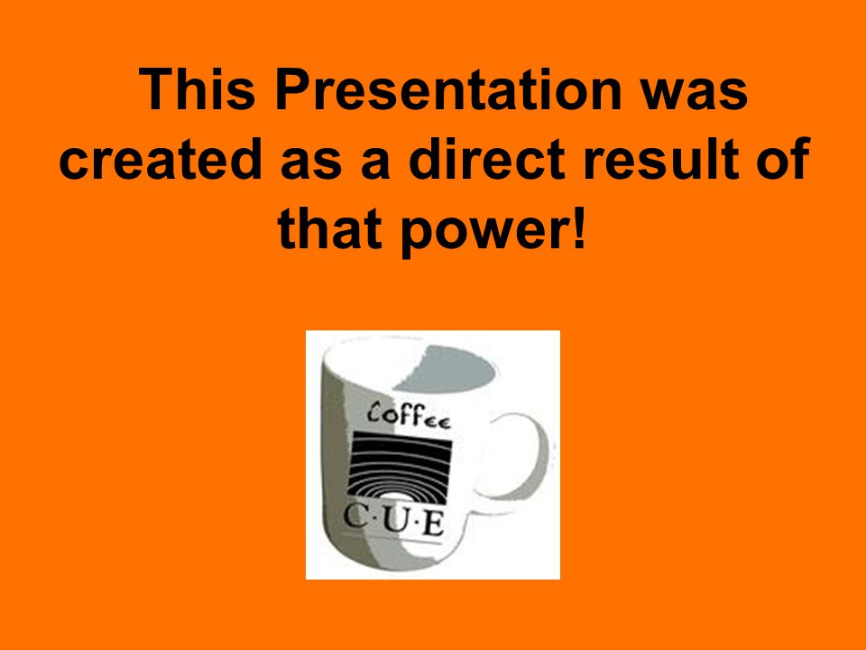 This Presentation was created as a direct result of that power!