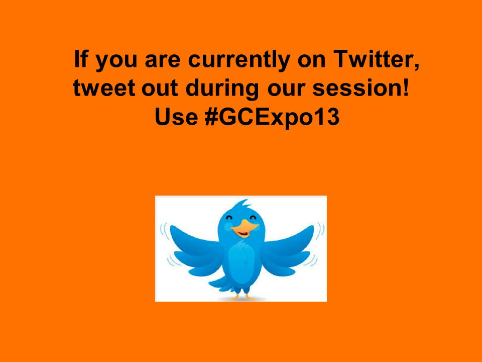If you are currently on Twitter, tweet out during our session! Use #GCExpo13