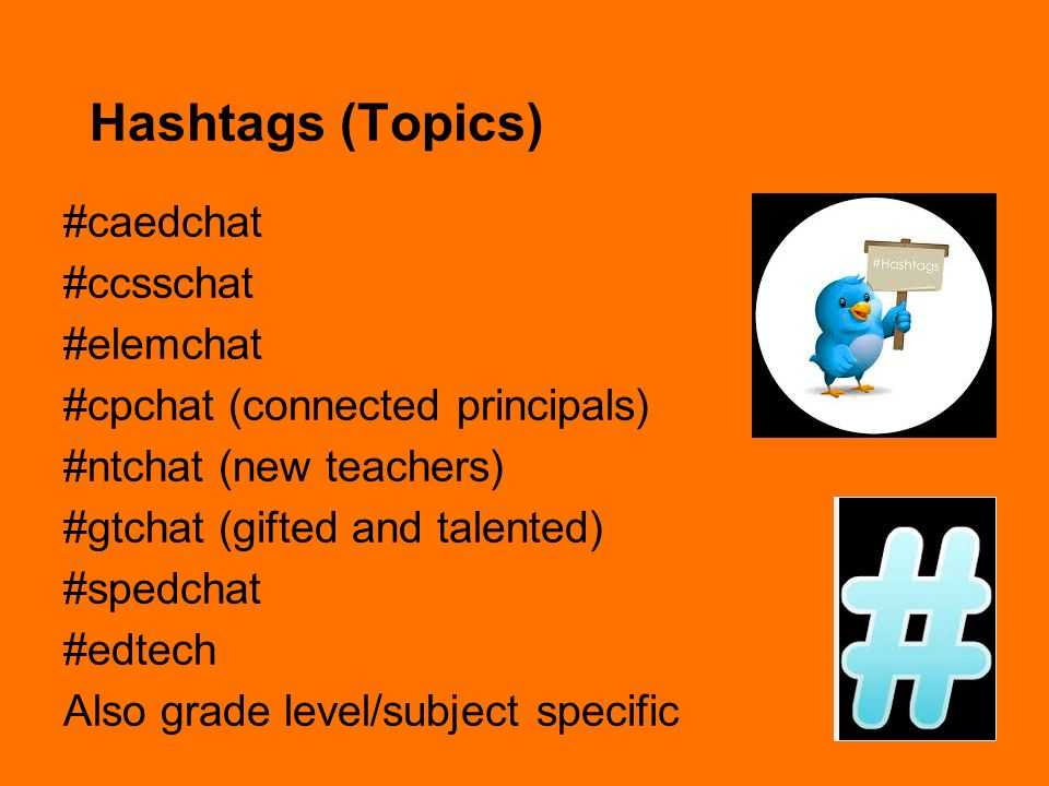 Hashtags (Topics) #caedchat #ccsschat #elemchat #cpchat (connected principals) #ntchat (new teachers) #gtchat (gifted and talented) #spedchat #edtech Also grade level/subject specific