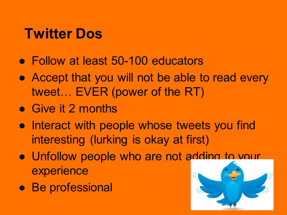 Twitter Dos ●Follow at least 50-100 educators ●Accept that you will not be able to read every tweet… EVER (power of the RT) ●Give it 2 months ●Interact with people whose tweets you find interesting (lurking is okay at first) ●Unfollow people who are not adding to your experience ●Be professional