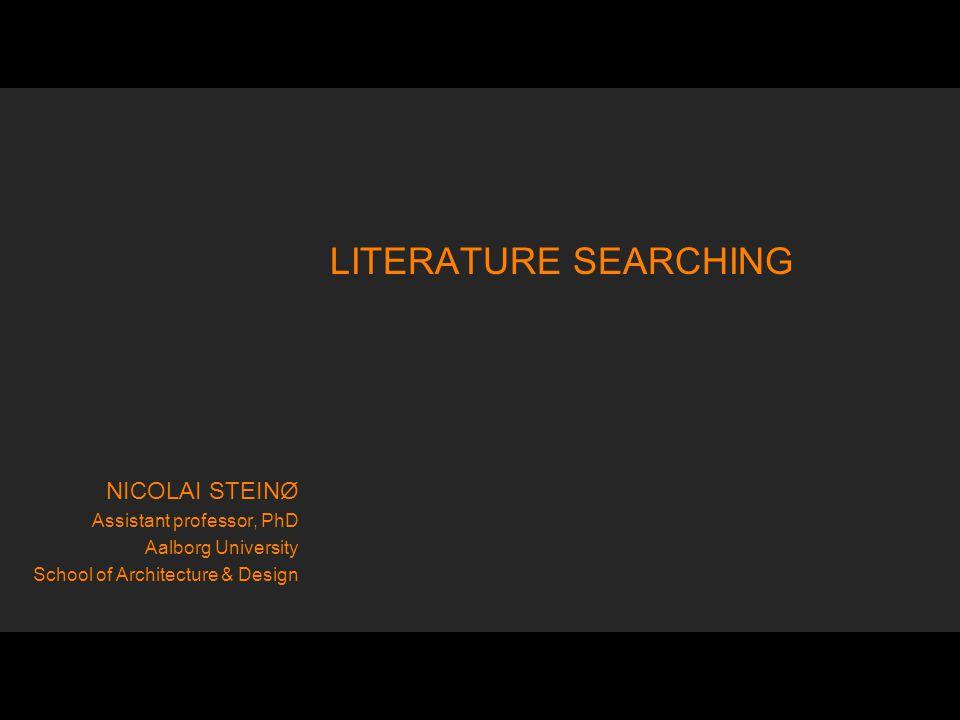 LITERATURE SEARCHING NICOLAI STEINØ Assistant professor, PhD Aalborg University School of Architecture & Design