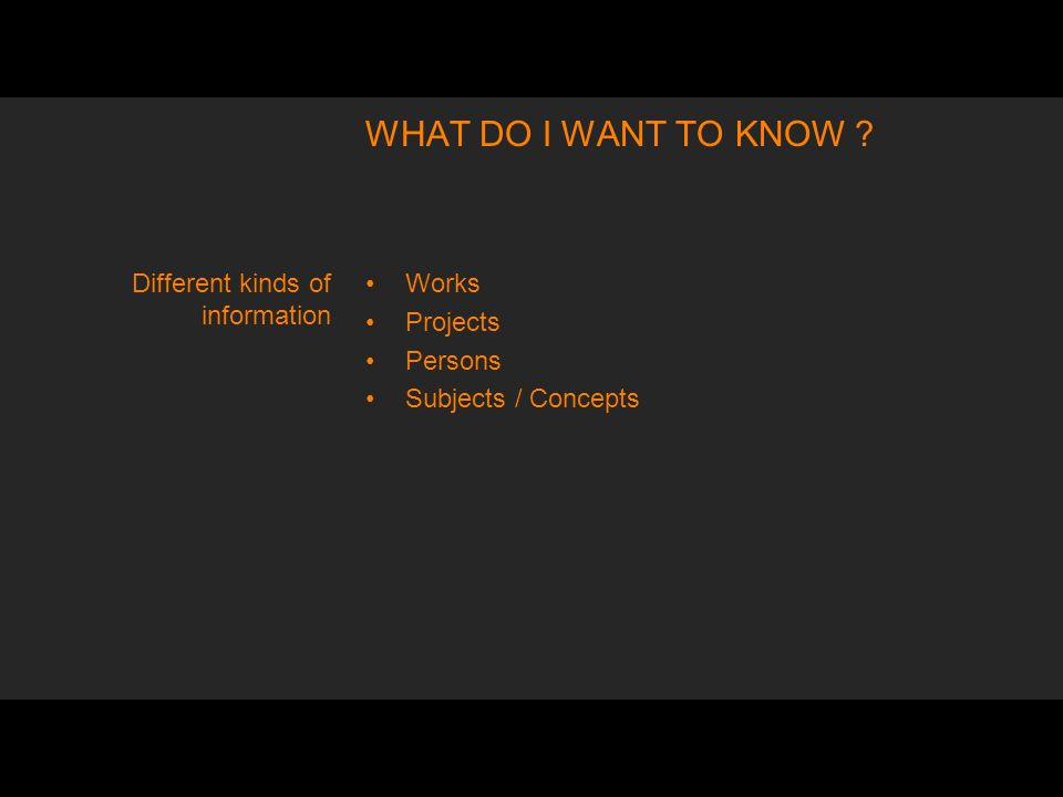 WHAT DO I WANT TO KNOW Works Projects Persons Subjects / Concepts Different kinds of information
