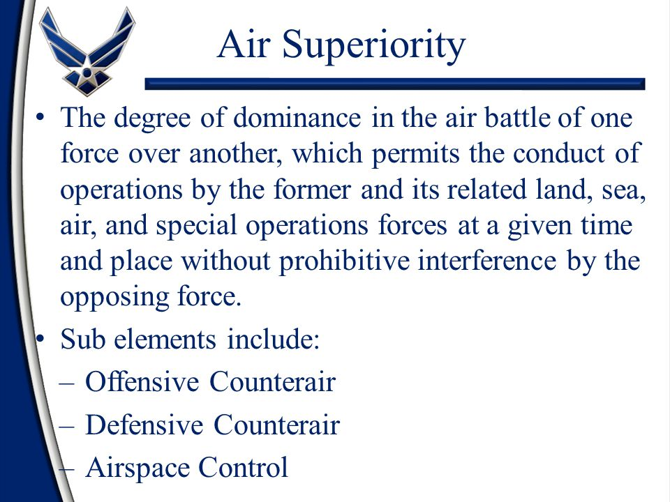 Air Superiority The degree of dominance in the air battle of one force over another, which permits the conduct of operations by the former and its rel