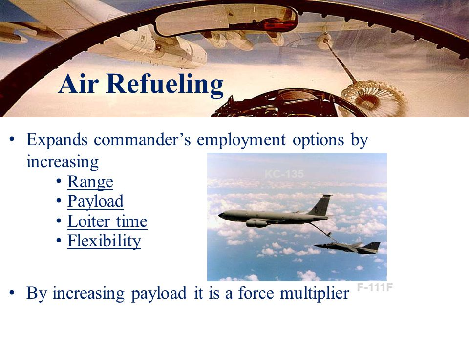 Expands commander's employment options by increasing Range Payload Loiter time Flexibility By increasing payload it is a force multiplier KC-135 F-111F
