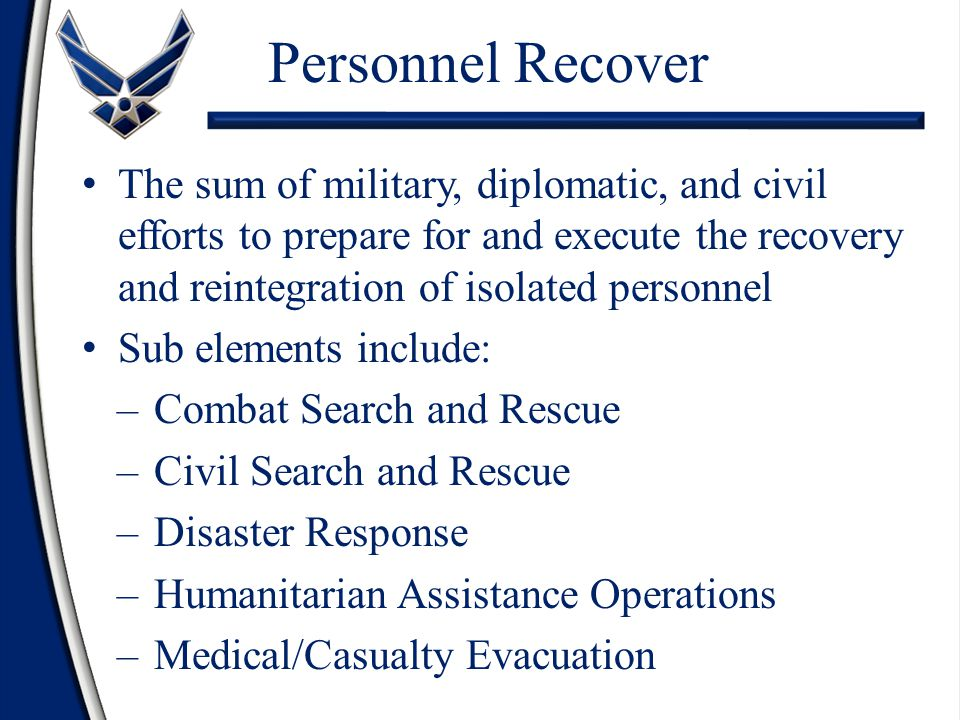 Personnel Recover The sum of military, diplomatic, and civil efforts to prepare for and execute the recovery and reintegration of isolated personnel Sub elements include: –Combat Search and Rescue –Civil Search and Rescue –Disaster Response –Humanitarian Assistance Operations –Medical/Casualty Evacuation