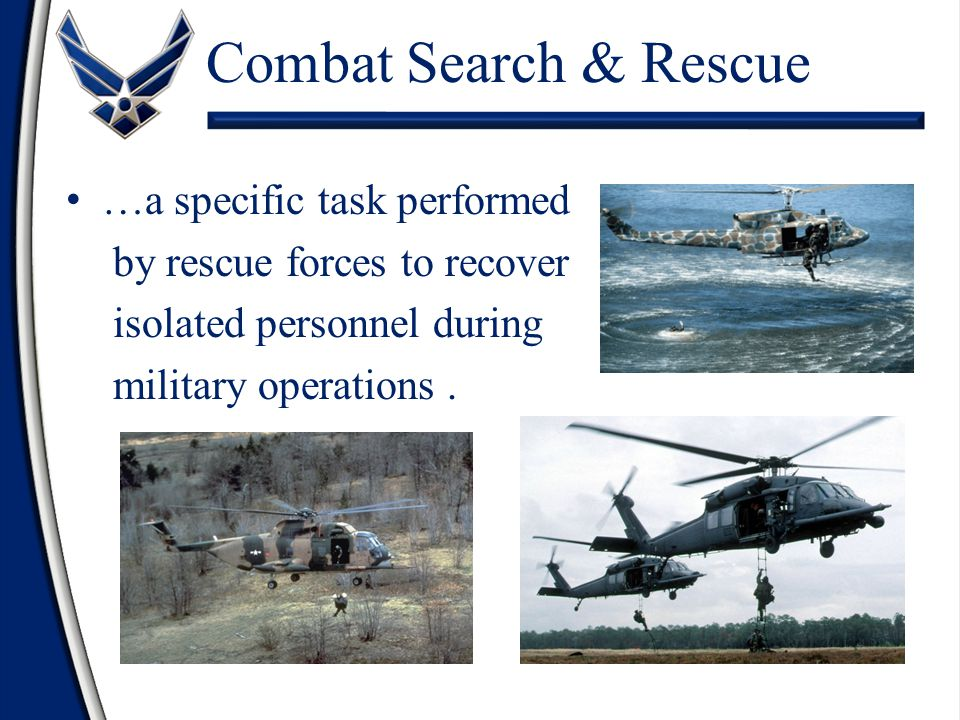 …a specific task performed by rescue forces to recover isolated personnel during military operations. Combat Search & Rescue