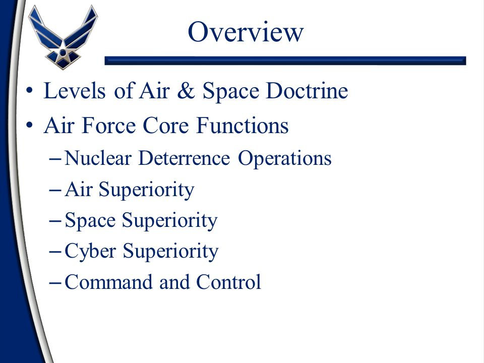 Levels of Air & Space Doctrine Air Force Core Functions – Nuclear Deterrence Operations – Air Superiority – Space Superiority – Cyber Superiority – Command and Control Overview
